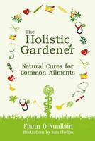 The Holistic Gardener: Natural Cures for Common Ailments by Fiann O Nuallain, NE