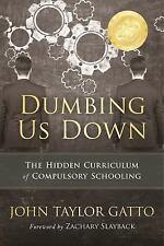 Dumbing Us Down : The Hidden Curriculum of Compulsory Schooling by John...