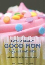 I Was a Really Good Mom Before I Had Kids : Reinventing Modern Motherhood by ...