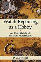 Watch Repairing as a Hobby: An Essential Guide for Non-Professionals by Fletc…