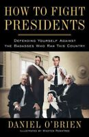 How to Fight Presidents : Defending Yourself Against the Badasses Who Ran Thi...
