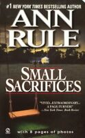Small Sacrifices : A True Story of Passion and Murder, Paperback by Rule, Ann...