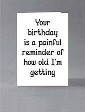 Your birthday is a painful reminder of how old I'm getting. Sarcastic card
