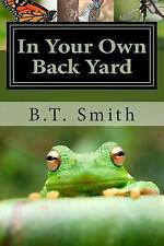 In Your Own Back Yard: Birds, Bees and Flys - Oh My! (Volume 1) by B.T. Smith