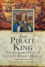 The Pirate King : The Incredible Story of the Real Captain Morgan by Graham...