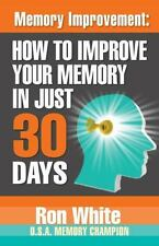 Memory Improvement : How to Improve Your Memory in Just 30 Days: By White, Ro...