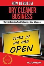 How to Build a Dry Cleaner Business (Special Edition) : The Only Book You...