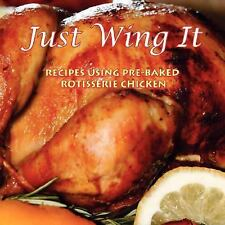 Just Wing It : Recipes Using Pre-Baked Rotisserie Chicken by B.F. Recipes...