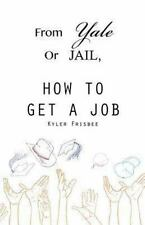 From Yale or Jail : How to Get a Job by Kyler Frisbee (2013, Paperback)