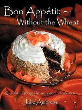 Bon Appetit: Without the Wheat: Gluten-free recipes from appetizers to desserts