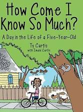 NEW How Come I Know So Much?: A Day in the Life of a Five-Year-Old by Ty Curtis