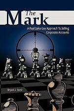 The Mark : A Real Sales Guy Approach to Selling Corporate Accounts by Bryan...