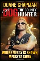 Where Mercy is Shown, Mercy is Given: Star of Dog the Bounty Hunter,Duane Chapm