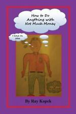 How to Do Anything with Not Much Money by Ray Kopek (2013, Paperback)