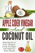 Apple Cider Vinegar and Coconut Oil : Superfoods to Lose Weight, Look Younger...