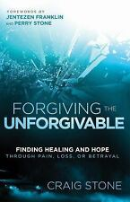 Forgiving the Unforgivable: Finding Healing and Hope Through Pain, Loss, or Betr