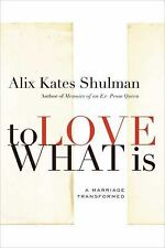 To Love What Is : A Marriage Transformed by Alix Kates Shulman (2008, Hardcover)