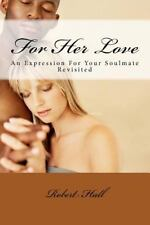 For Her Love : An Expression for Your Soulmate Revisited by Robert Hall...