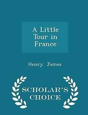 A Little Tour in France - Scholar's Choice Edition by James, Henr 9781298079831
