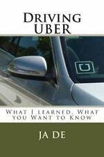 Driving UBER : What I Learned, What You Need to Know to Get Started by Ja. De...