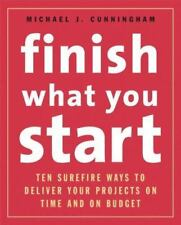 Finish What You Start: 10 Surefire Ways to Deliver Your Projects On Time and On