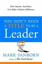 You Don't Need a Title to Be a Leader : How Anyone Anywhere Can Make a Positive