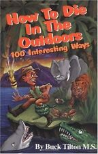 How to Die in the Outdoors: 100 Interesting Ways by Buck Tilton M.S.