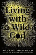 Living with a Wild God : A Nonbeliever's Search for the Truth - Ehrenreich 2014