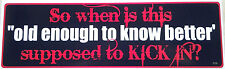 """So when is this """"old enough to know better"""" supposed to..Bumper Sticker F129 HB"""
