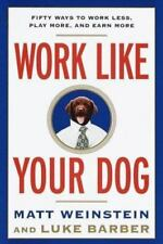 Work Like Your Dog : Fifty Ways to Work Less, Play More, and Earn More by...