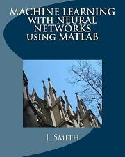 MACHINE LEARNING with NEURAL NETWORKS Using MATLAB: By Smith, J.