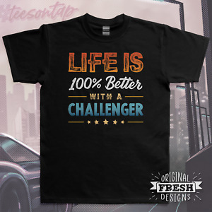 Life is 100% Better with a Challenger T-Shirt • Original Dodge Inspired Design