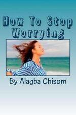 How to Stop Worrying : If You Do What I Said Here, You Will Never Worry the...