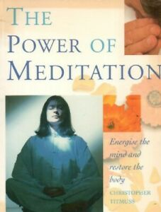 The Power of Meditation Energise the Mind Restore the Body Christopher Titmuss