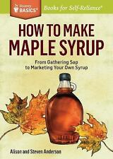 How to Make Maple Syrup : From Gathering Sap to Marketing Your Own Syrup. a...
