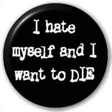 Pin Button Badge: I Hate Myself And I Want To Die