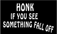 WHITE Vinyl Decal  Honk if you see something fall off truck sticker country junk