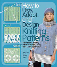 How to Use, Adapt, and Design Knitting Patterns: How to knit exactly what you wa