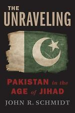 The Unraveling: Pakistan in the Age of Jihad Schmidt, John R. Hardcover