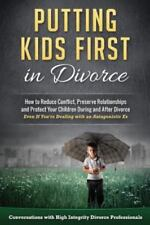 Putting Kids First in Divorce: How to Reduce Conflict, Preserve Relationships an
