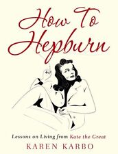 How To Hepburn: Lessons on Living from Kate the Great,Karen Karbo