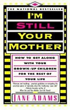 I'm Still Your Mother: How to get along with your grown-up children for the rest