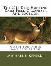 The 2014 Deer Hunting Daily Field Organizer and Logbook : Useful for Other...