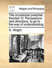 The occasional preacher. Number IV. Persuasions and directions, to go in the way