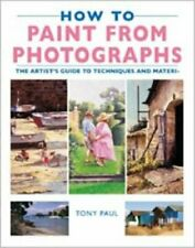 How to Paint from Photographs: The Artist's Guide to Techniques and Materials B
