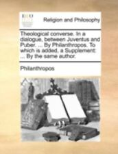 Theological Converse. In A Dialogue, Between Juventus And Puber. ... By Phila...