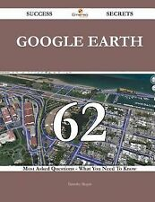 Google Earth 62 Success Secrets - 62 Most Asked Questions on Google Earth -...