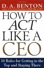 How to Act Like a CEO: 10 Rules for Getting to the Top and Staying There by D. A