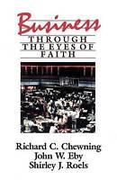 Business Through the Eyes of Faith, Chewning, Richard C. & Eby, John W. & Roels,