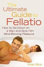 Good, The Ultimate Guide to Fellatio: How to Go Down on a Man and Give Him Mind-